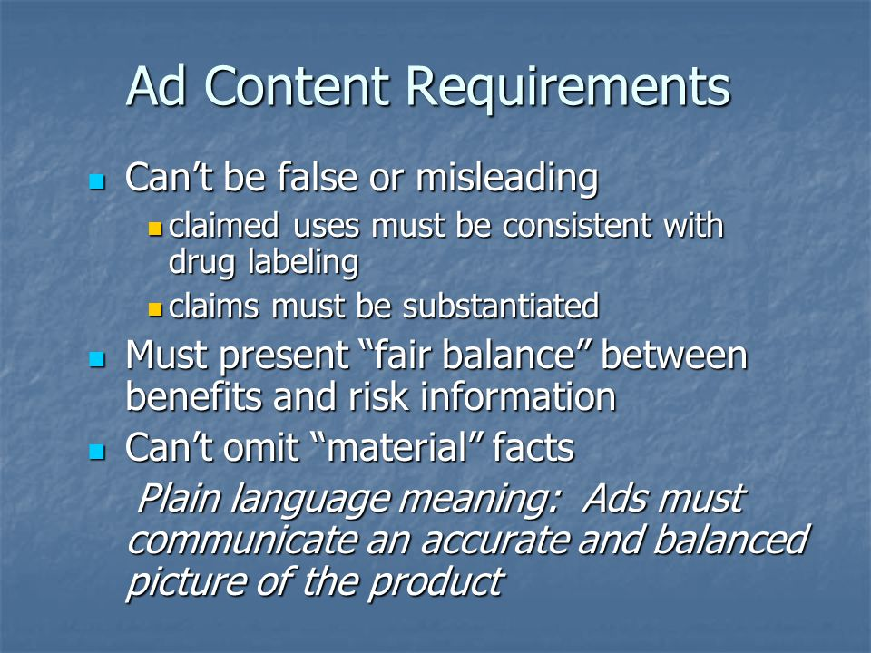 Ad Content Requirements Cant be false or misleading Cant be false or misleading claimed uses must be consistent with drug labeling claimed uses must be consistent with drug labeling claims must be substantiated claims must be substantiated Must present fair balance between benefits and risk information Must present fair balance between benefits and risk information Cant omit material facts Cant omit material facts Plain language meaning: Ads must communicate an accurate and balanced picture of the product Plain language meaning: Ads must communicate an accurate and balanced picture of the product