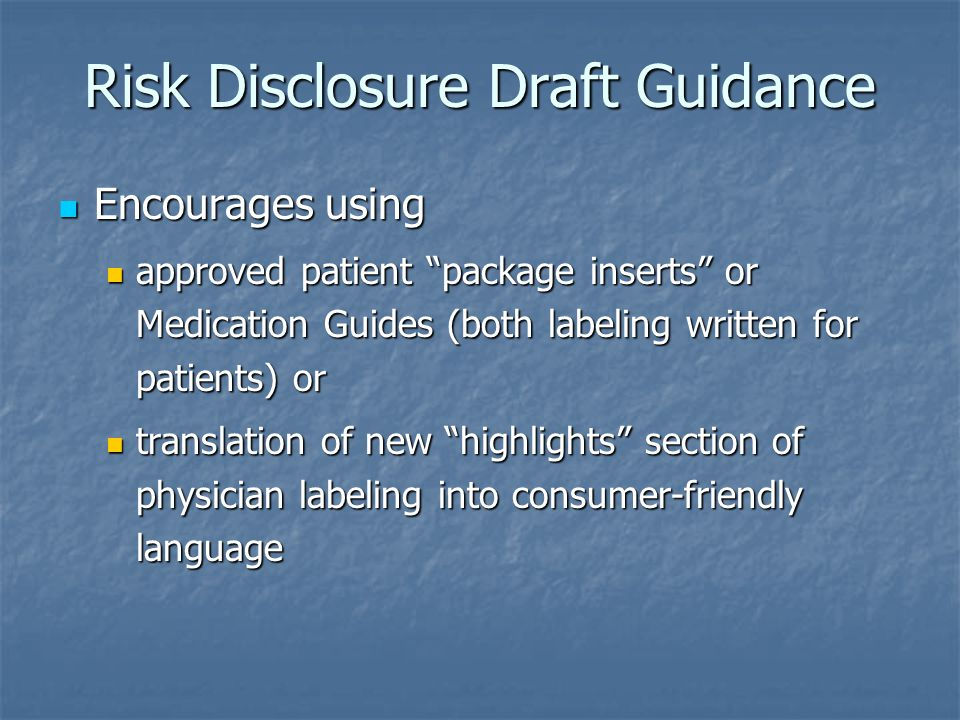 Risk Disclosure Draft Guidance Encourages using Encourages using approved patient package inserts or Medication Guides (both labeling written for patients) or approved patient package inserts or Medication Guides (both labeling written for patients) or translation of new highlights section of physician labeling into consumer-friendly language translation of new highlights section of physician labeling into consumer-friendly language
