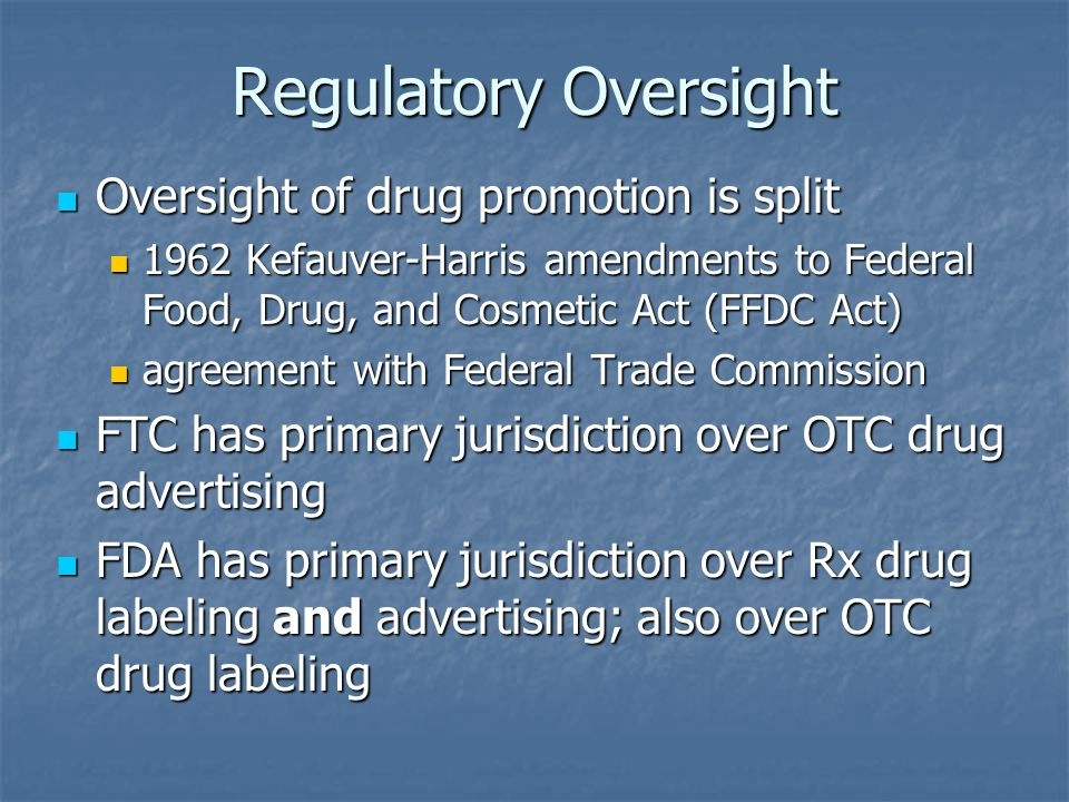 Regulatory Oversight Oversight of drug promotion is split Oversight of drug promotion is split 1962 Kefauver-Harris amendments to Federal Food, Drug, and Cosmetic Act (FFDC Act) 1962 Kefauver-Harris amendments to Federal Food, Drug, and Cosmetic Act (FFDC Act) agreement with Federal Trade Commission agreement with Federal Trade Commission FTC has primary jurisdiction over OTC drug advertising FTC has primary jurisdiction over OTC drug advertising FDA has primary jurisdiction over Rx drug labeling and advertising; also over OTC drug labeling FDA has primary jurisdiction over Rx drug labeling and advertising; also over OTC drug labeling
