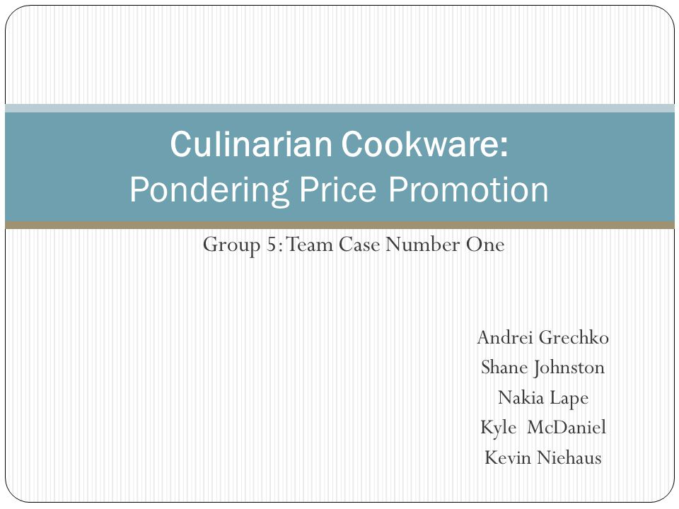 Group 5: Team Case Number One Culinarian Cookware: Pondering Price Promotion Andrei Grechko Shane Johnston Nakia Lape Kyle McDaniel Kevin Niehaus