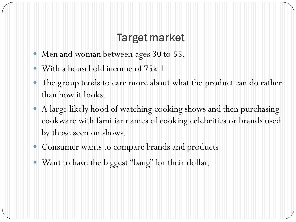 Target market Men and woman between ages 30 to 55, With a household income of 75k + The group tends to care more about what the product can do rather than how it looks.