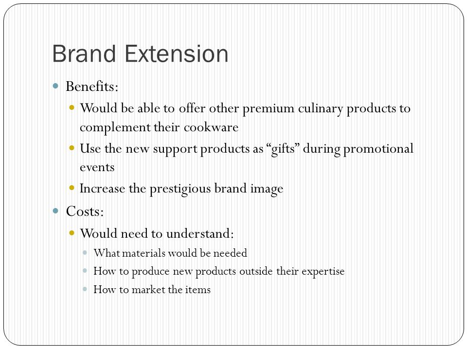 Brand Extension Benefits: Would be able to offer other premium culinary products to complement their cookware Use the new support products as gifts during promotional events Increase the prestigious brand image Costs: Would need to understand: What materials would be needed How to produce new products outside their expertise How to market the items