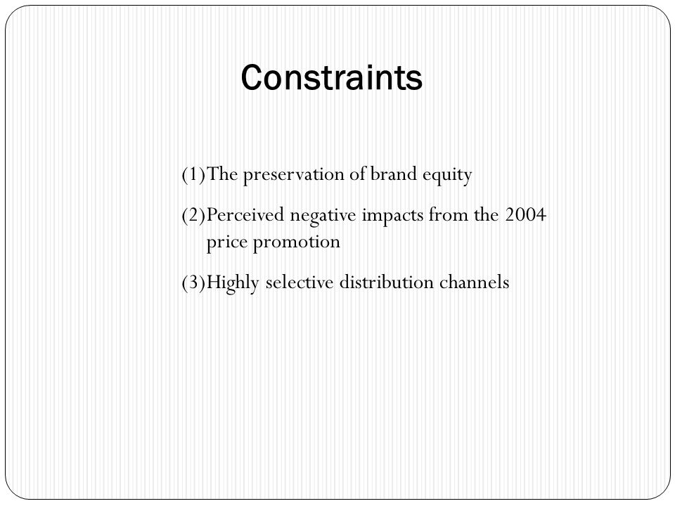 Constraints (1)The preservation of brand equity (2)Perceived negative impacts from the 2004 price promotion (3)Highly selective distribution channels