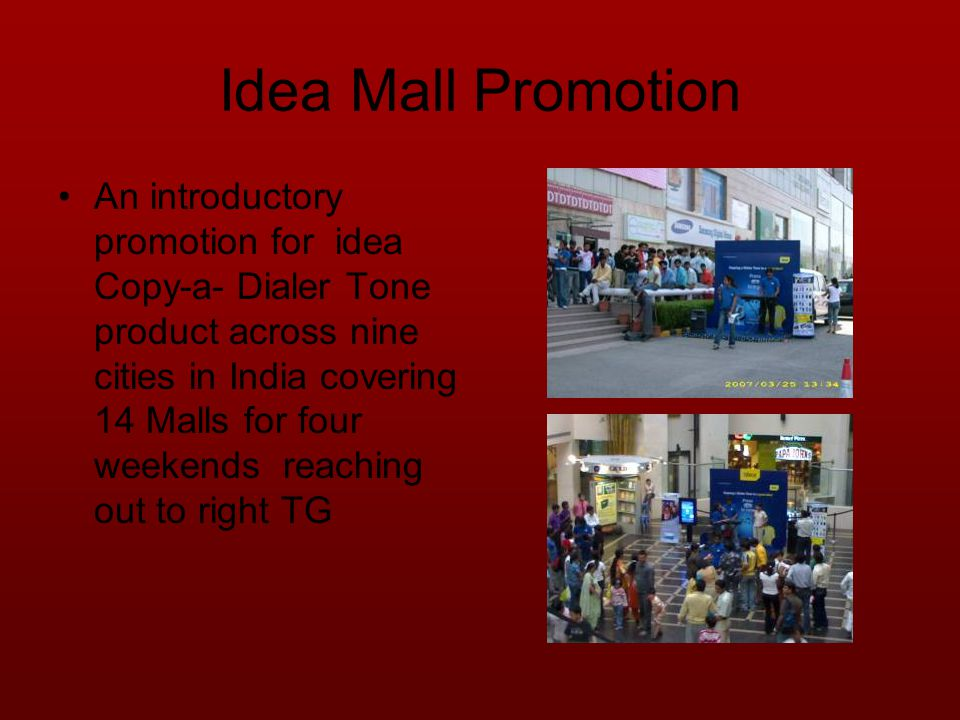 Idea Mall Promotion An introductory promotion for idea Copy-a- Dialer Tone product across nine cities in India covering 14 Malls for four weekends reaching out to right TG