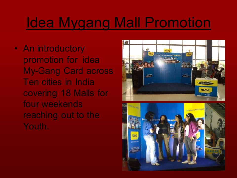 Idea Mygang Mall Promotion An introductory promotion for idea My-Gang Card across Ten cities in India covering 18 Malls for four weekends reaching out to the Youth.
