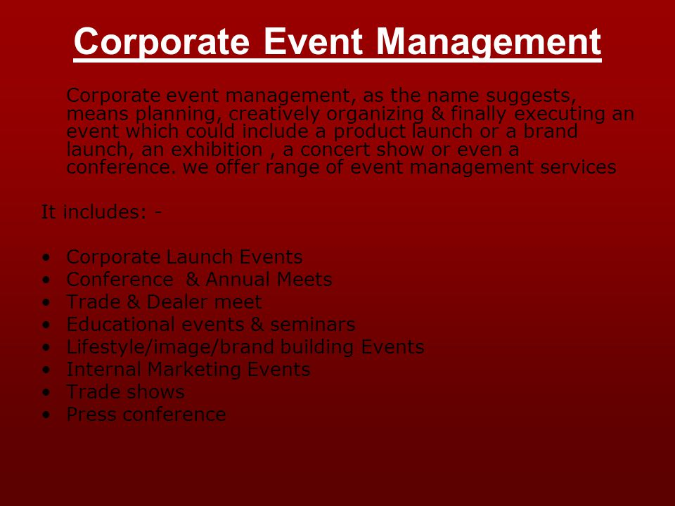 Corporate Event Management Corporate event management, as the name suggests, means planning, creatively organizing & finally executing an event which could include a product launch or a brand launch, an exhibition, a concert show or even a conference.