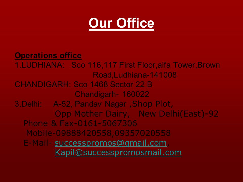 Our Office Operations office 1.LUDHIANA: Sco 116,117 First Floor,alfa Tower,Brown Road,Ludhiana-141008 CHANDIGARH: Sco 1468 Sector 22 B Chandigarh- 160022 3.Delhi: A-52, Pandav Nagar,Shop Plot, Opp Mother Dairy, New Delhi(East)-92 Phone & Fax-0161-5067306 Mobile-09888420558,09357020558 E-Mail- successpromos@gmail.com,successpromos@gmail.com Kapil@successpromosmail.com
