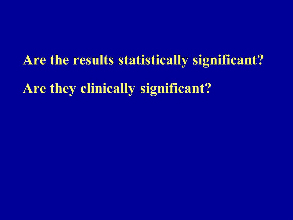 Are the results statistically significant? Are they clinically significant?