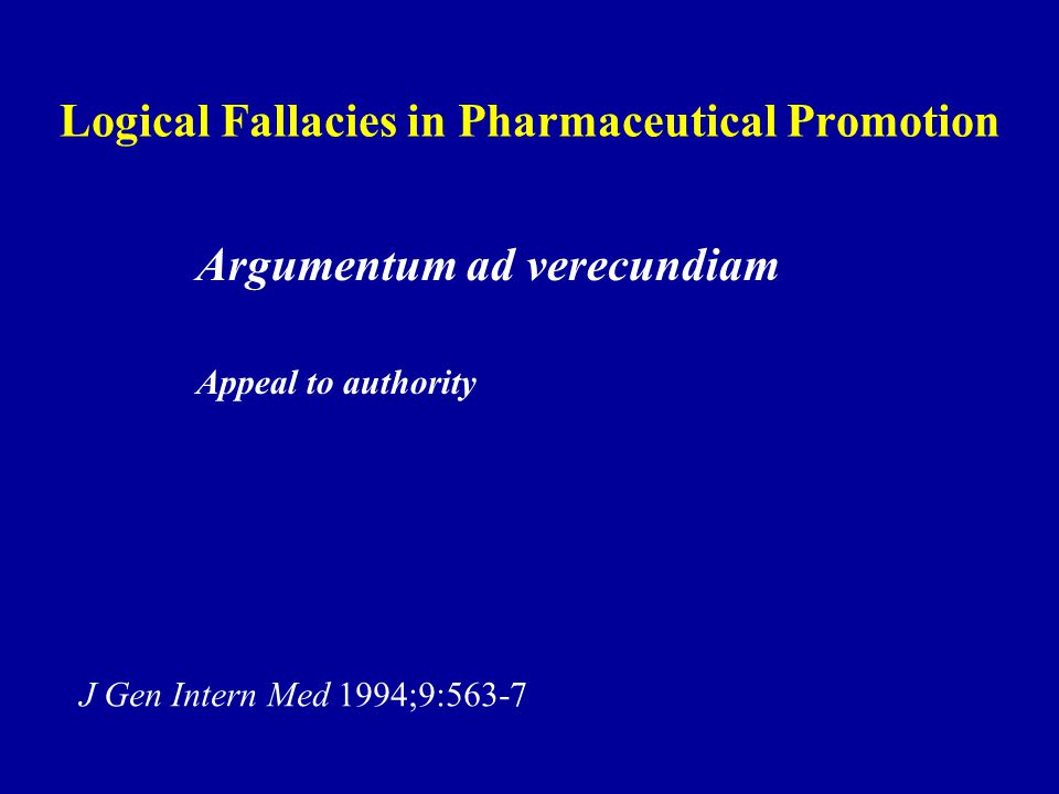 Logical Fallacies in Pharmaceutical Promotion Argumentum ad verecundiam Appeal to authority J Gen Intern Med 1994;9:563-7