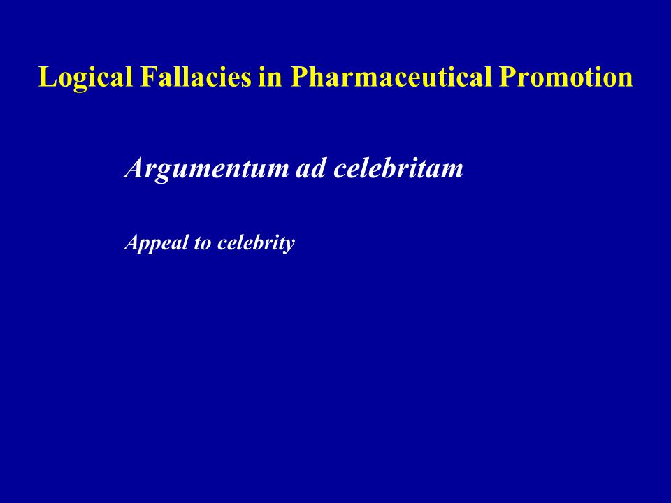 Logical Fallacies in Pharmaceutical Promotion Argumentum ad celebritam Appeal to celebrity