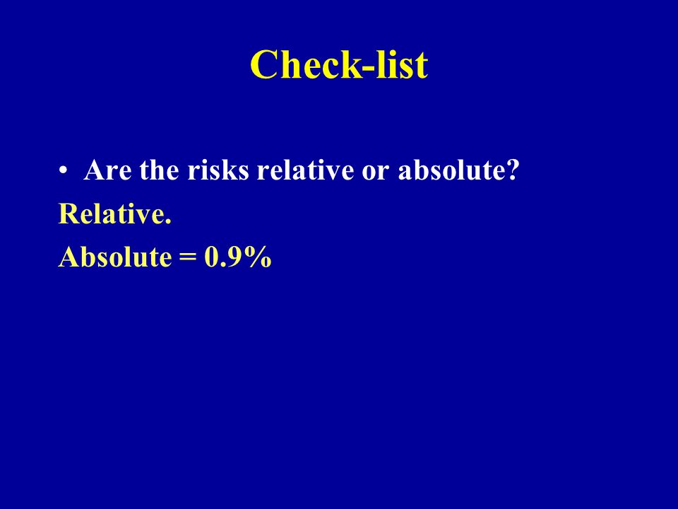 Check-list Are the risks relative or absolute? Relative. Absolute = 0.9%