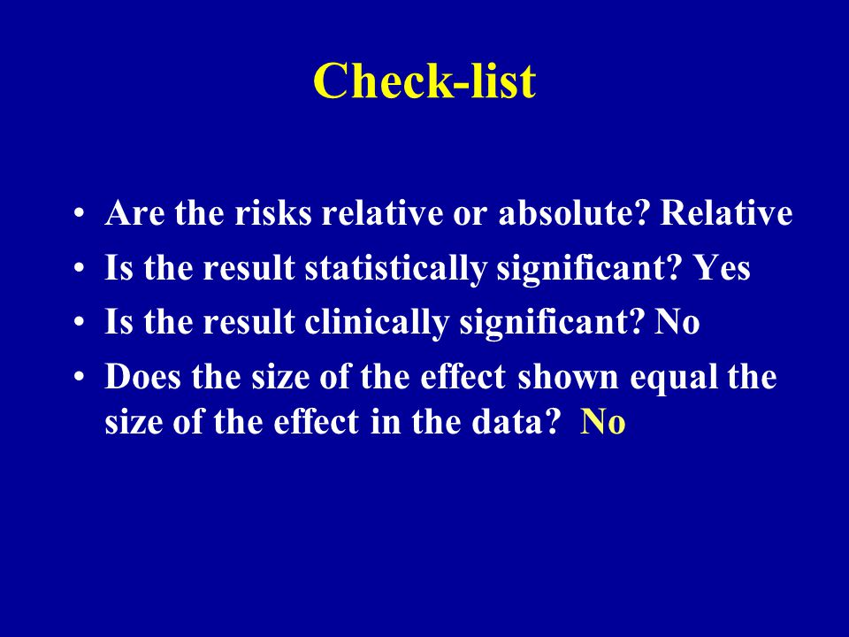 Check-list Are the risks relative or absolute? Relative Is the result statistically significant? Yes Is the result clinically significant? No Does the
