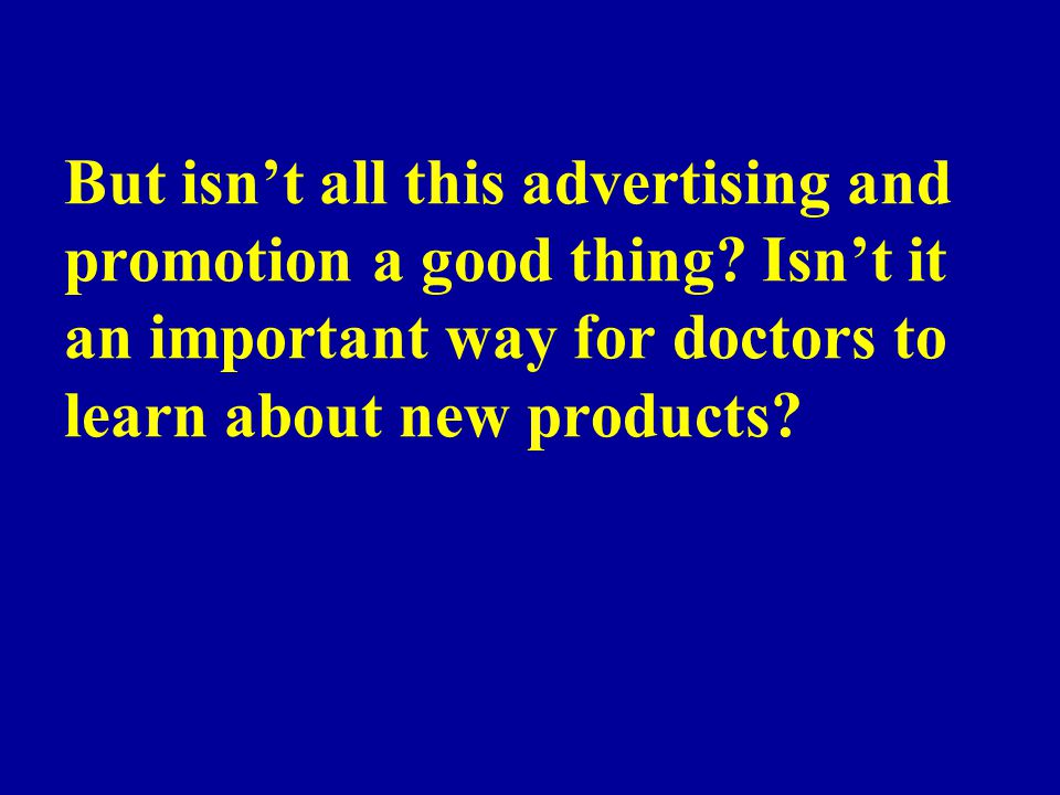 But isnt all this advertising and promotion a good thing? Isnt it an important way for doctors to learn about new products?
