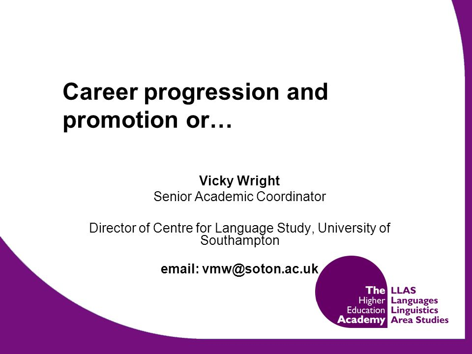 Career progression and promotion or… Vicky Wright Senior Academic Coordinator Director of Centre for Language Study, University of Southampton email: