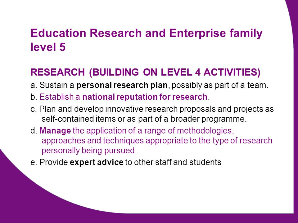 Education Research and Enterprise family level 5 RESEARCH (BUILDING ON LEVEL 4 ACTIVITIES) a. Sustain a personal research plan, possibly as part of a