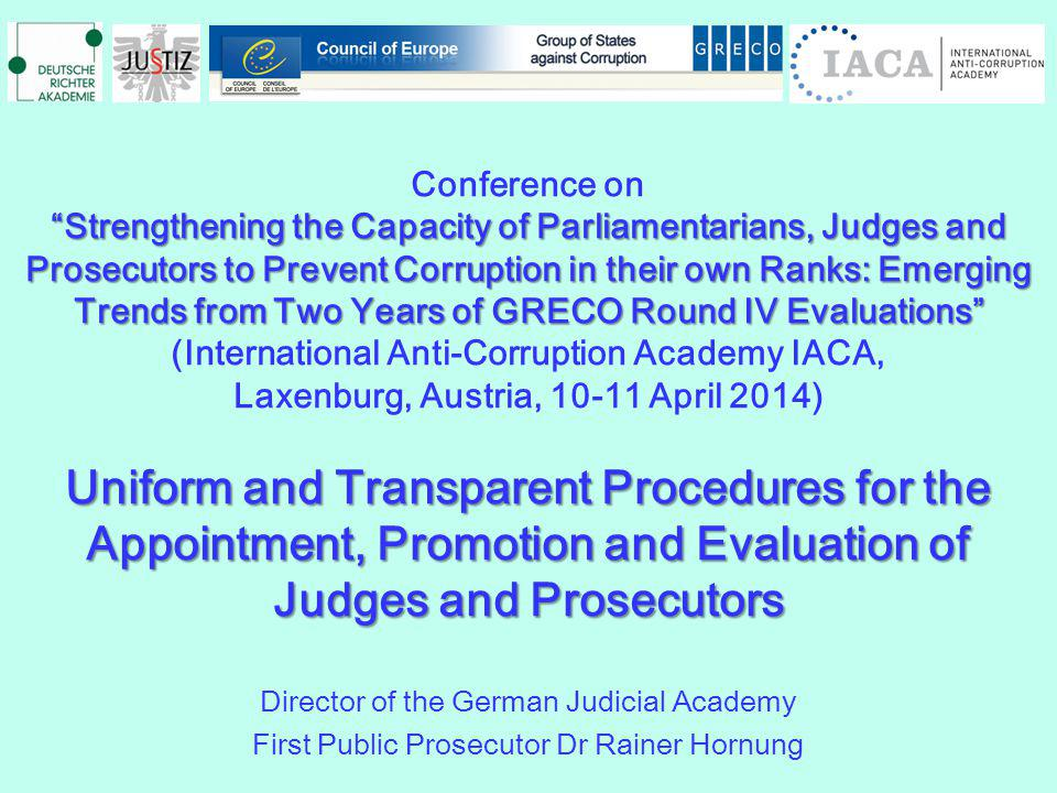 Conference on Strengthening the Capacity of Parliamentarians, Judges and Prosecutors to Prevent Corruption in their own Ranks: Emerging Trends from Two Years of GRECO Round IV Evaluations (International Anti-Corruption Academy IACA, Laxenburg, Austria, 10-11 April 2014) Uniform and Transparent Procedures for the Appointment, Promotion and Evaluation of Judges and Prosecutors Director of the German Judicial Academy First Public Prosecutor Dr Rainer Hornung