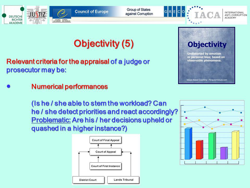 Objectivity (5) Objectivity (5) Relevant criteria for the appraisal of a judge or prosecutor may be: Numerical performancesNumerical performances (Is he / she able to stem the workload.