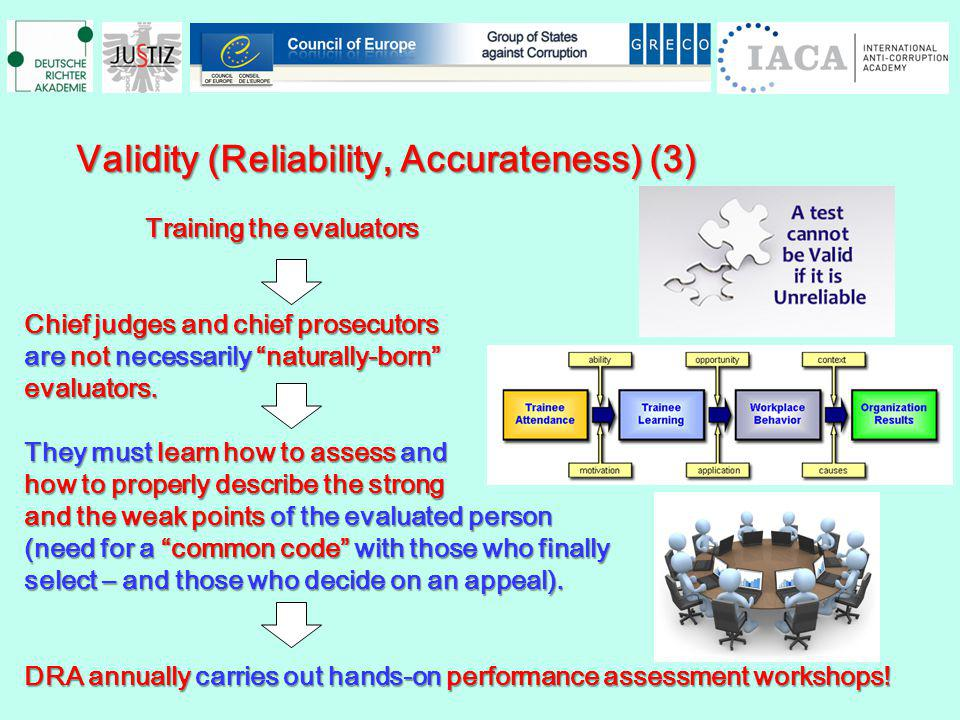 Validity (Reliability, Accurateness) (3) Validity (Reliability, Accurateness) (3) Training the evaluators Training the evaluators Chief judges and chief prosecutors are not necessarily naturally-born evaluators.