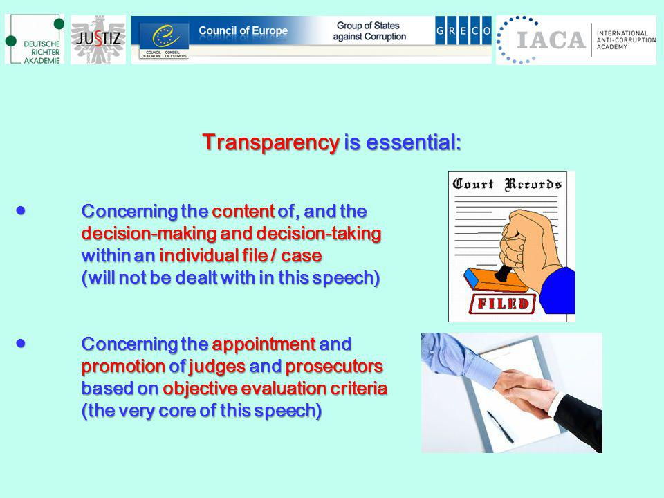 Transparency is essential: Concerning the content of, and theConcerning the content of, and the decision-making and decision-taking within an individual file / case (will not be dealt with in this speech) Concerning the appointment andConcerning the appointment and promotion of judges and prosecutors based on objective evaluation criteria (the very core of this speech)