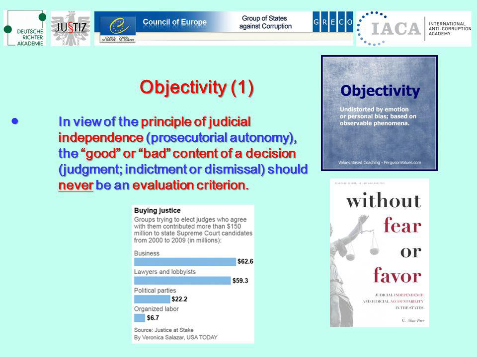 Objectivity (1) Objectivity (1) In view of the principle of judicialIn view of the principle of judicial independence (prosecutorial autonomy), the good or bad content of a decision (judgment; indictment or dismissal) should never be an evaluation criterion.