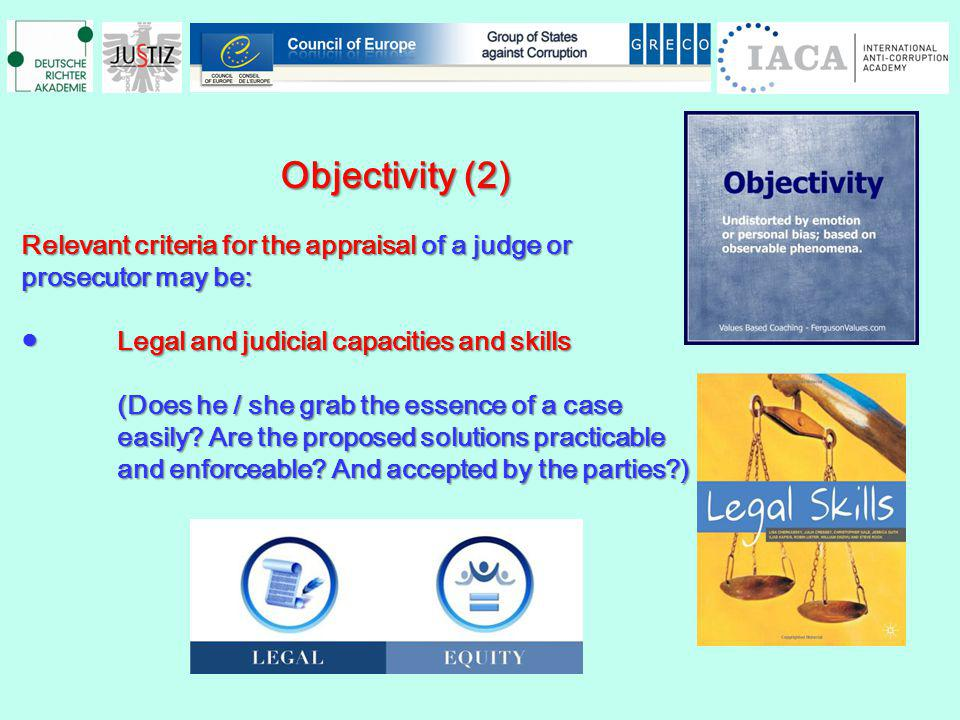 Objectivity (2) Objectivity (2) Relevant criteria for the appraisal of a judge or prosecutor may be: Legal and judicial capacities and skillsLegal and judicial capacities and skills (Does he / she grab the essence of a case easily.