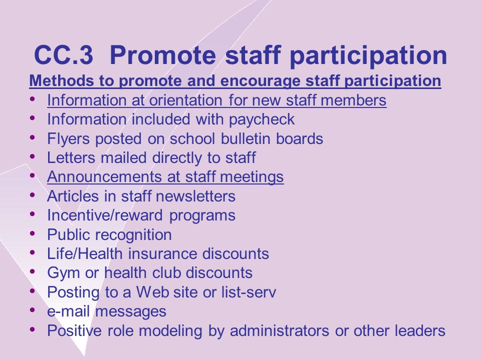CC.3 Promote staff participation Methods to promote and encourage staff participation Information at orientation for new staff members Information included with paycheck Flyers posted on school bulletin boards Letters mailed directly to staff Announcements at staff meetings Articles in staff newsletters Incentive/reward programs Public recognition Life/Health insurance discounts Gym or health club discounts Posting to a Web site or list-serv e-mail messages Positive role modeling by administrators or other leaders