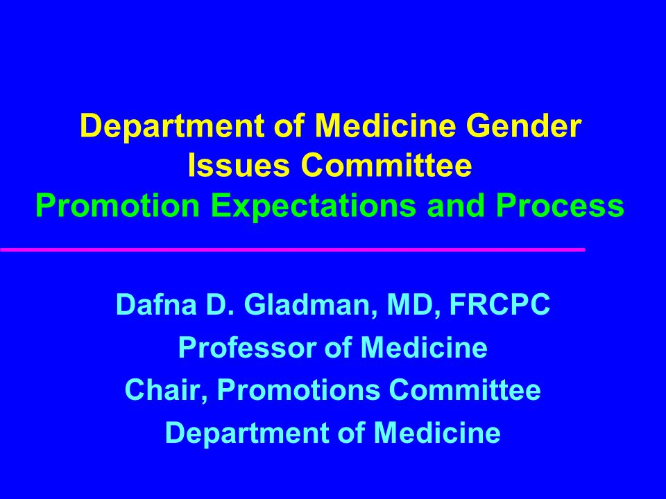 Department of Medicine Gender Issues Committee Promotion Expectations and Process Dafna D. Gladman, MD, FRCPC Professor of Medicine Chair, Promotions
