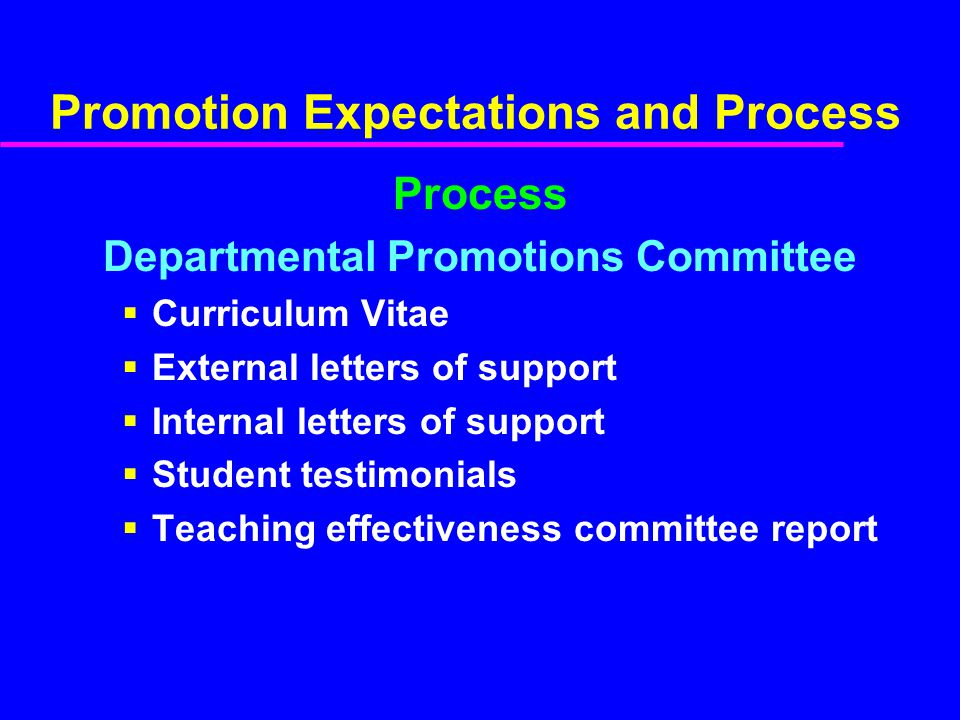 Promotion Expectations and Process Process Departmental Promotions Committee Curriculum Vitae External letters of support Internal letters of support Student testimonials Teaching effectiveness committee report