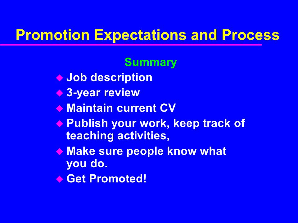 Promotion Expectations and Process Summary u Job description u 3-year review u Maintain current CV u Publish your work, keep track of teaching activit