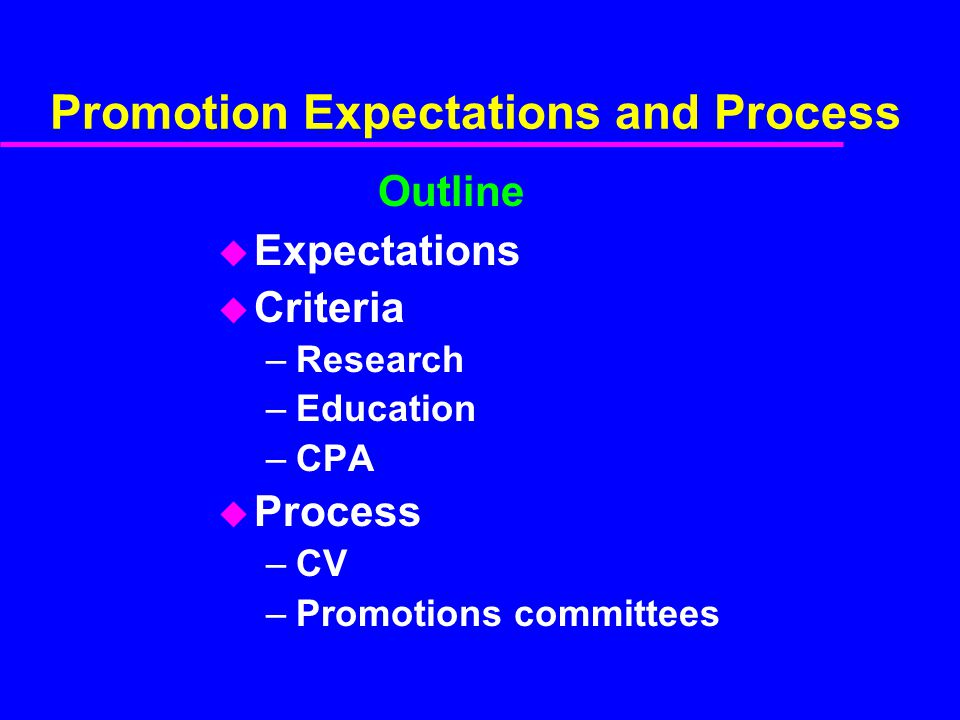 Promotion Expectations and Process u Expectations u Criteria –Research –Education –CPA u Process –CV –Promotions committees Outline