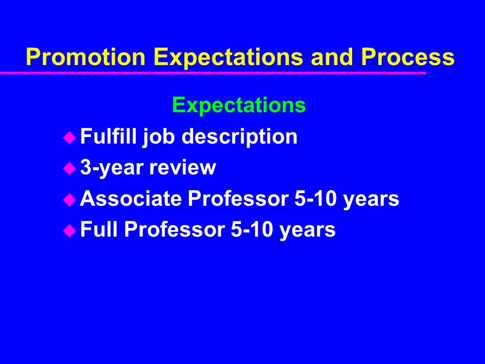 Promotion Expectations and Process Expectations u Fulfill job description u 3-year review u Associate Professor 5-10 years u Full Professor 5-10 years