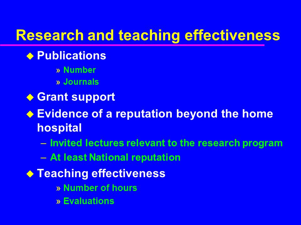 Research and teaching effectiveness u Publications »Number »Journals u Grant support u Evidence of a reputation beyond the home hospital –Invited lectures relevant to the research program –At least National reputation u Teaching effectiveness »Number of hours »Evaluations
