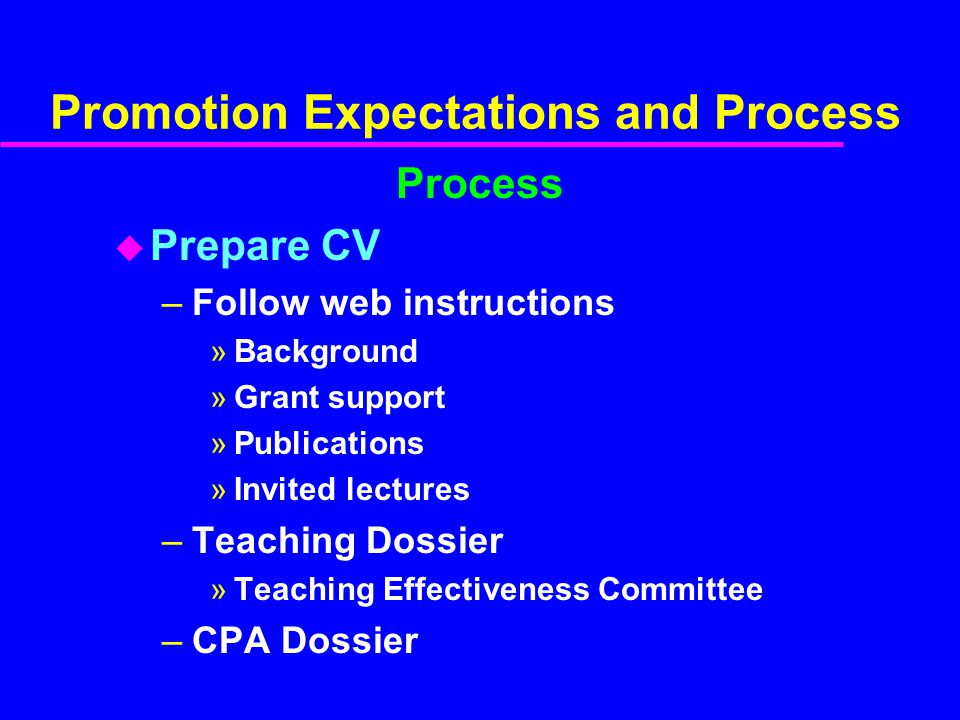 Promotion Expectations and Process Process u Prepare CV –Follow web instructions »Background »Grant support »Publications »Invited lectures –Teaching