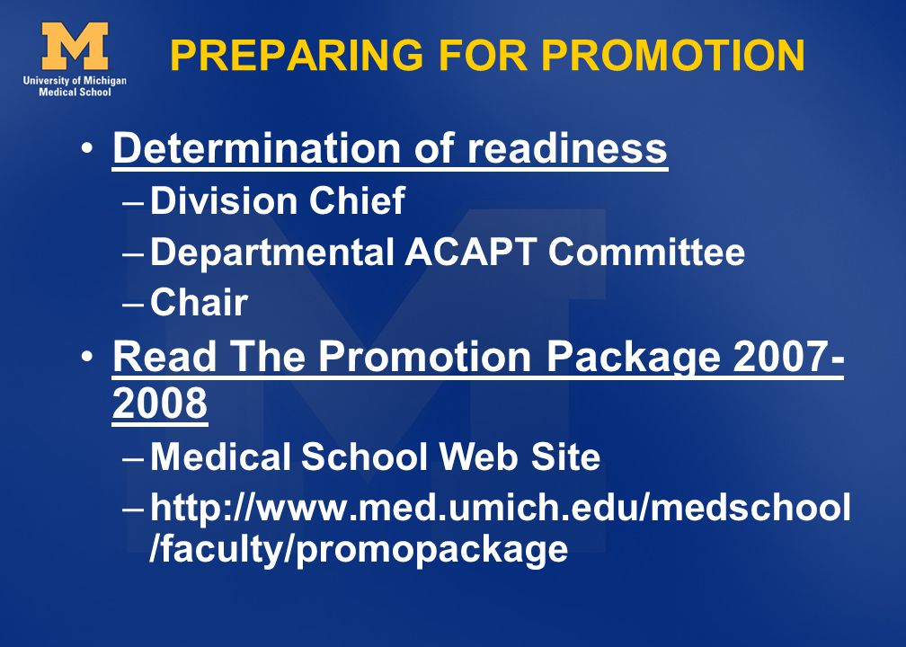 Determination of readiness –Division Chief –Departmental ACAPT Committee –Chair Read The Promotion Package 2007- 2008 –Medical School Web Site –http://www.med.umich.edu/medschool /faculty/promopackage PREPARING FOR PROMOTION