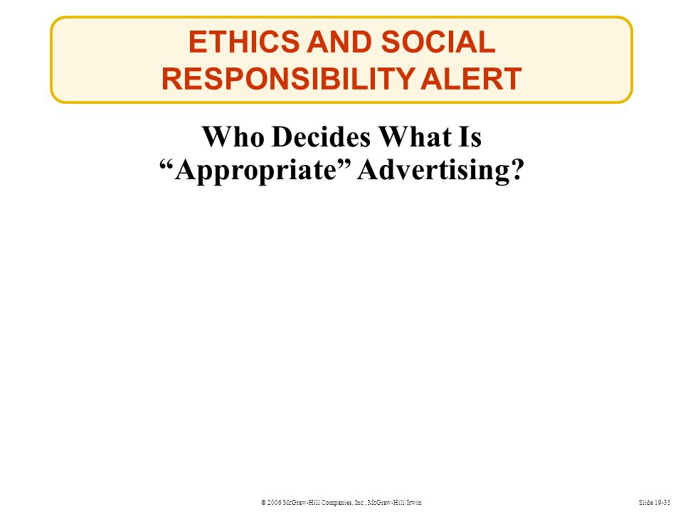 © 2006 McGraw-Hill Companies, Inc., McGraw-Hill/Irwin ETHICS AND SOCIAL RESPONSIBILITY ALERT Who Decides What Is Appropriate Advertising? Slide 19-35