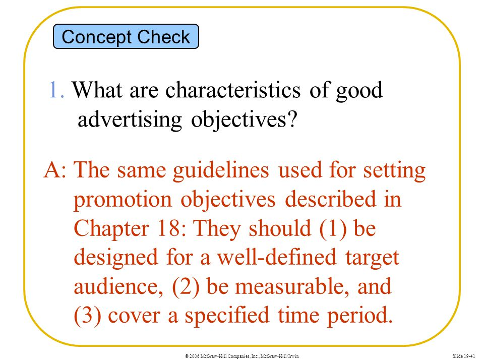 © 2006 McGraw-Hill Companies, Inc., McGraw-Hill/IrwinSlide 19-41 Concept Check 1. What are characteristics of good advertising objectives? A: The same