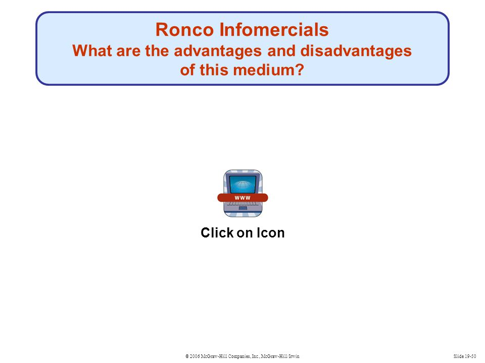 © 2006 McGraw-Hill Companies, Inc., McGraw-Hill/IrwinSlide 19-50 Ronco Infomercials What are the advantages and disadvantages of this medium? Click on