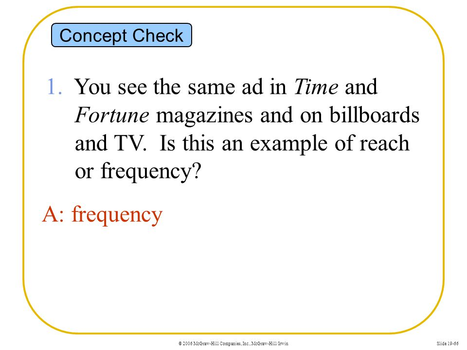 © 2006 McGraw-Hill Companies, Inc., McGraw-Hill/IrwinSlide 19-66 Concept Check 1. You see the same ad in Time and Fortune magazines and on billboards