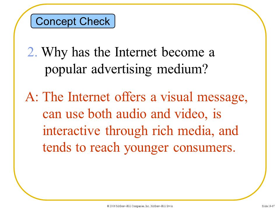 © 2006 McGraw-Hill Companies, Inc., McGraw-Hill/IrwinSlide 19-67 Concept Check 2. Why has the Internet become a popular advertising medium? A: The Int