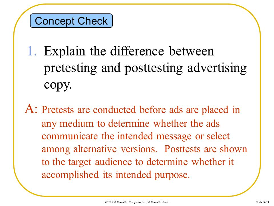 © 2006 McGraw-Hill Companies, Inc., McGraw-Hill/IrwinSlide 19-74 Concept Check 1. Explain the difference between pretesting and posttesting advertisin