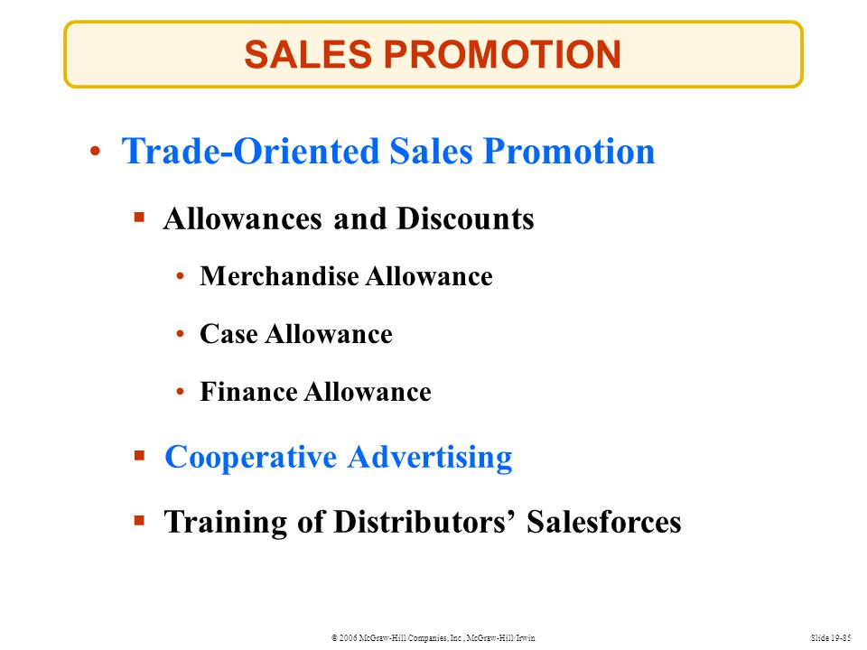 © 2006 McGraw-Hill Companies, Inc., McGraw-Hill/IrwinSlide 19-85 SALES PROMOTION Trade-Oriented Sales Promotion Allowances and Discounts Cooperative A