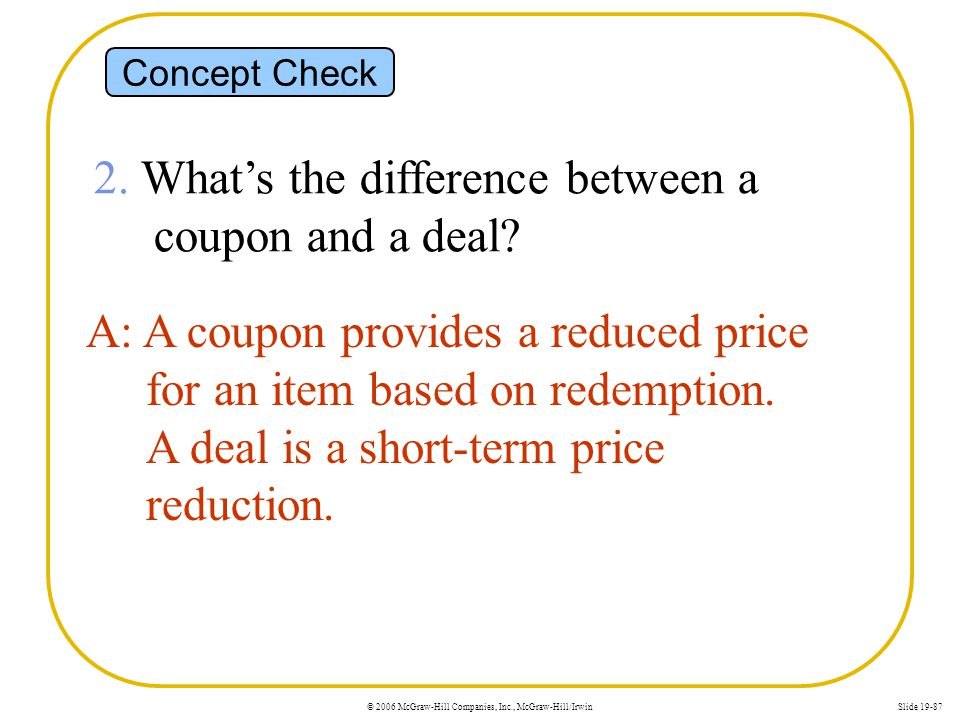 © 2006 McGraw-Hill Companies, Inc., McGraw-Hill/IrwinSlide 19-87 Concept Check 2. Whats the difference between a coupon and a deal? A: A coupon provid