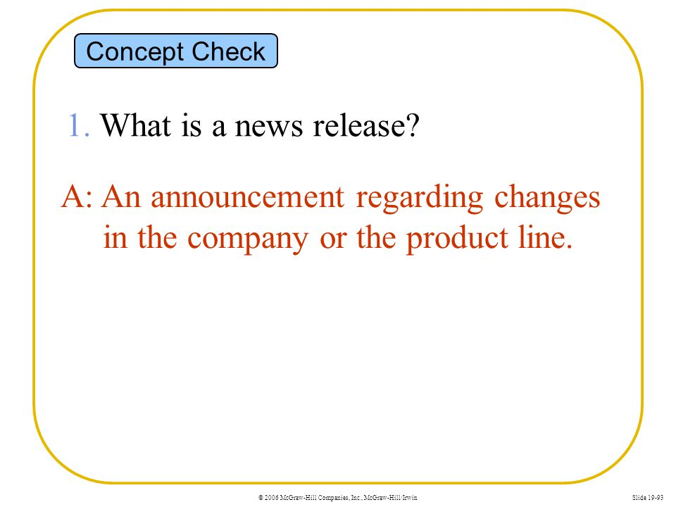 © 2006 McGraw-Hill Companies, Inc., McGraw-Hill/IrwinSlide 19-93 Concept Check 1. What is a news release? A: An announcement regarding changes in the