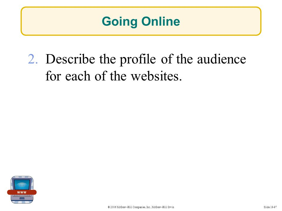 © 2006 McGraw-Hill Companies, Inc., McGraw-Hill/IrwinSlide 19-97 2. Describe the profile of the audience for each of the websites. Going Online