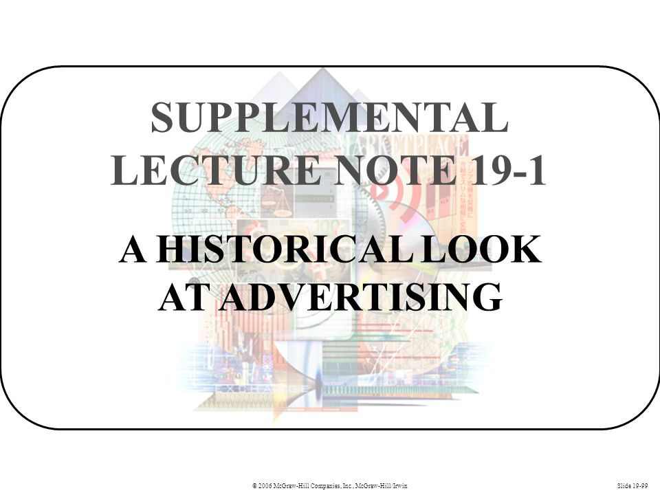 © 2006 McGraw-Hill Companies, Inc., McGraw-Hill/IrwinSlide 19-99 A HISTORICAL LOOK AT ADVERTISING SUPPLEMENTAL LECTURE NOTE 19-1