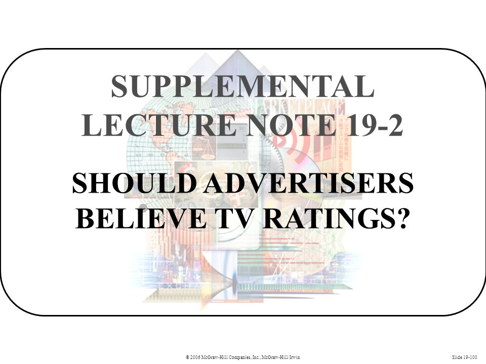© 2006 McGraw-Hill Companies, Inc., McGraw-Hill/IrwinSlide 19-100 SHOULD ADVERTISERS BELIEVE TV RATINGS? SUPPLEMENTAL LECTURE NOTE 19-2