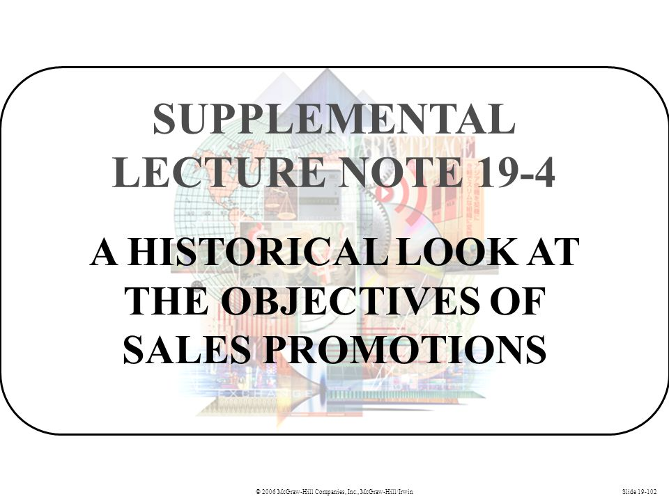 © 2006 McGraw-Hill Companies, Inc., McGraw-Hill/IrwinSlide 19-102 A HISTORICAL LOOK AT THE OBJECTIVES OF SALES PROMOTIONS SUPPLEMENTAL LECTURE NOTE 19