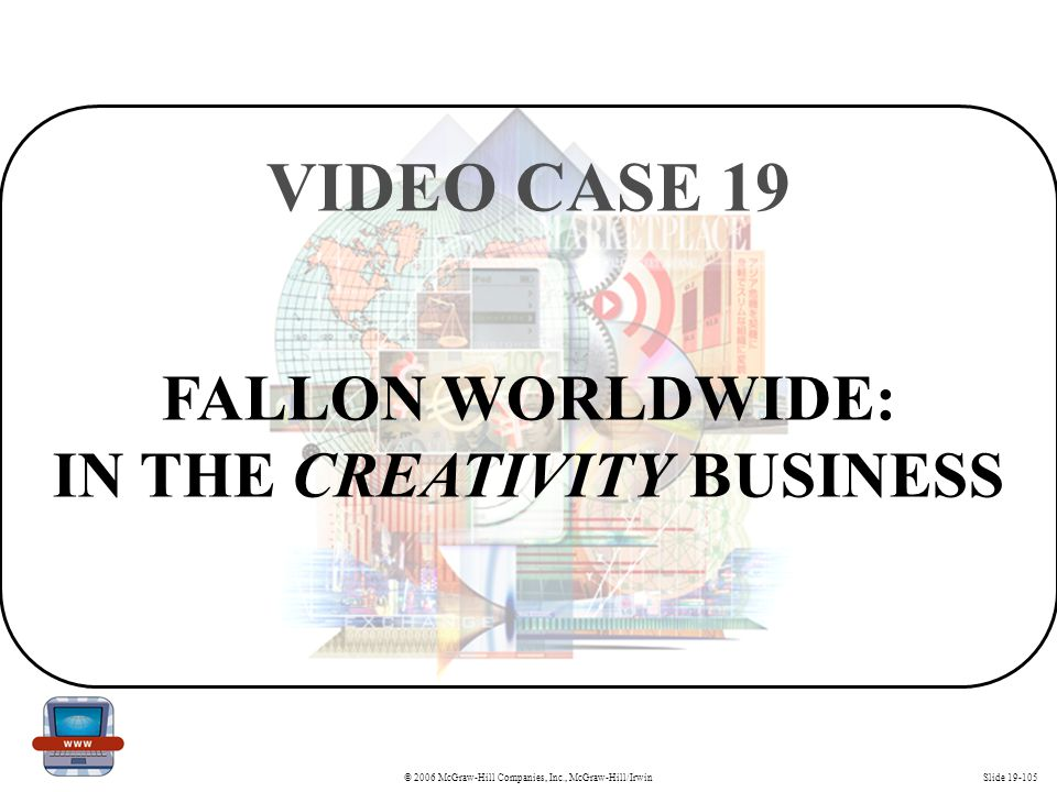 © 2006 McGraw-Hill Companies, Inc., McGraw-Hill/IrwinSlide 19-105 FALLON WORLDWIDE: IN THE CREATIVITY BUSINESS VIDEO CASE 19