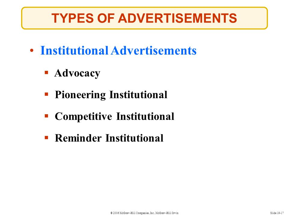 © 2006 McGraw-Hill Companies, Inc., McGraw-Hill/IrwinSlide 19-17 TYPES OF ADVERTISEMENTS Institutional Advertisements Pioneering Institutional Advocac