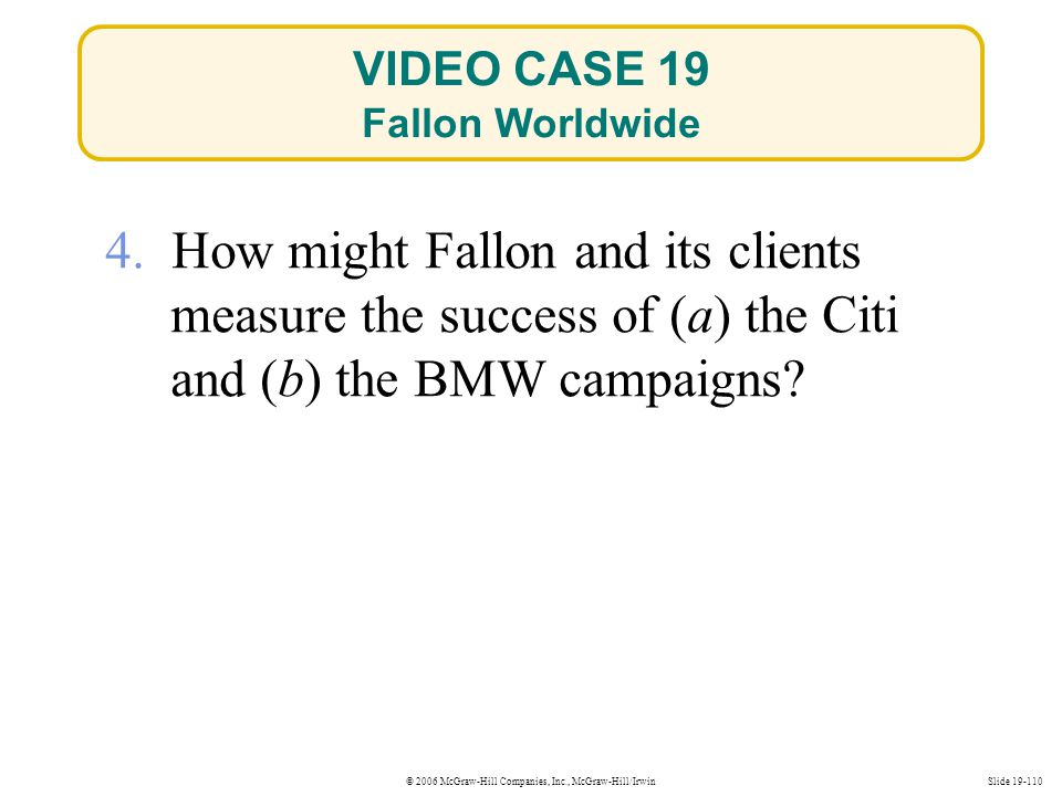 © 2006 McGraw-Hill Companies, Inc., McGraw-Hill/IrwinSlide 19-110 4. How might Fallon and its clients measure the success of (a) the Citi and (b) the